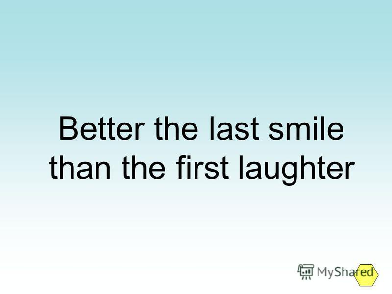 Better the last smile than the first laughter