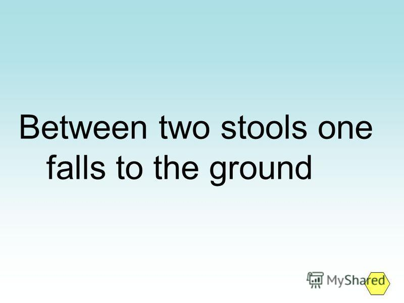 Between two stools one falls to the ground