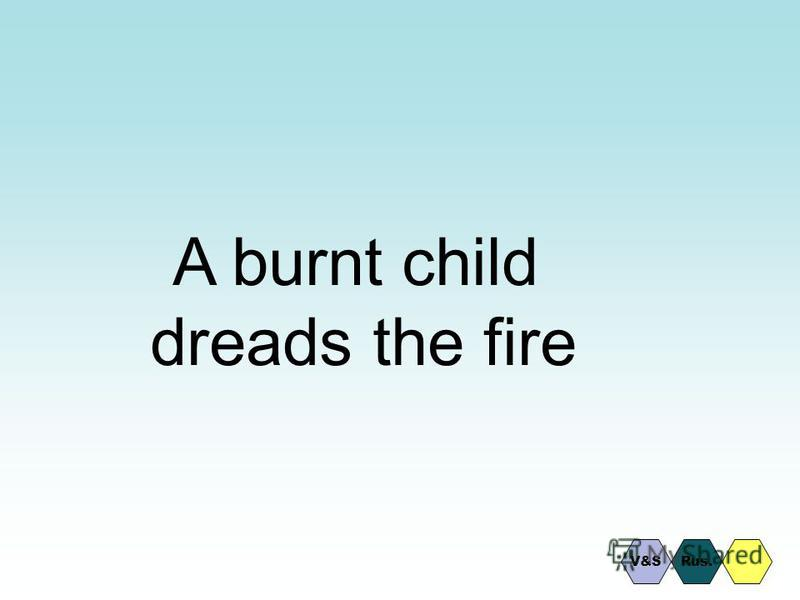 A burnt child dreads the fire Rus.V&S