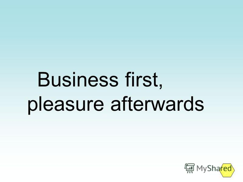 Business first, pleasure afterwards
