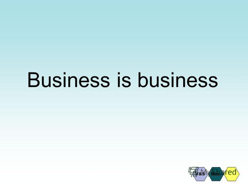 Business is business V&SRus.