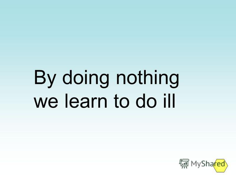 By doing nothing we learn to do ill