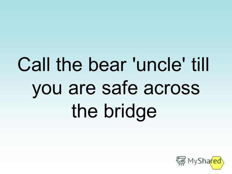 Call the bear 'uncle' till you are safe across the bridge