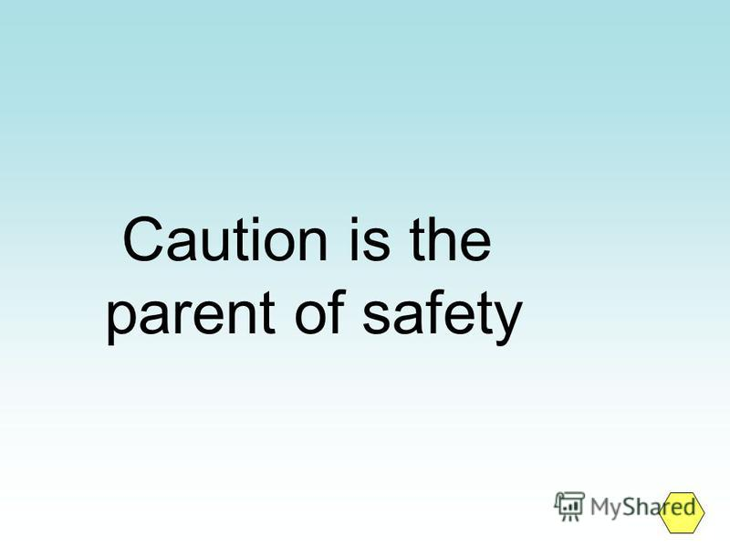 Caution is the parent of safety