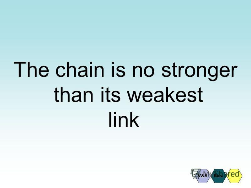 The chain is no stronger than its weakest link Rus.V&S