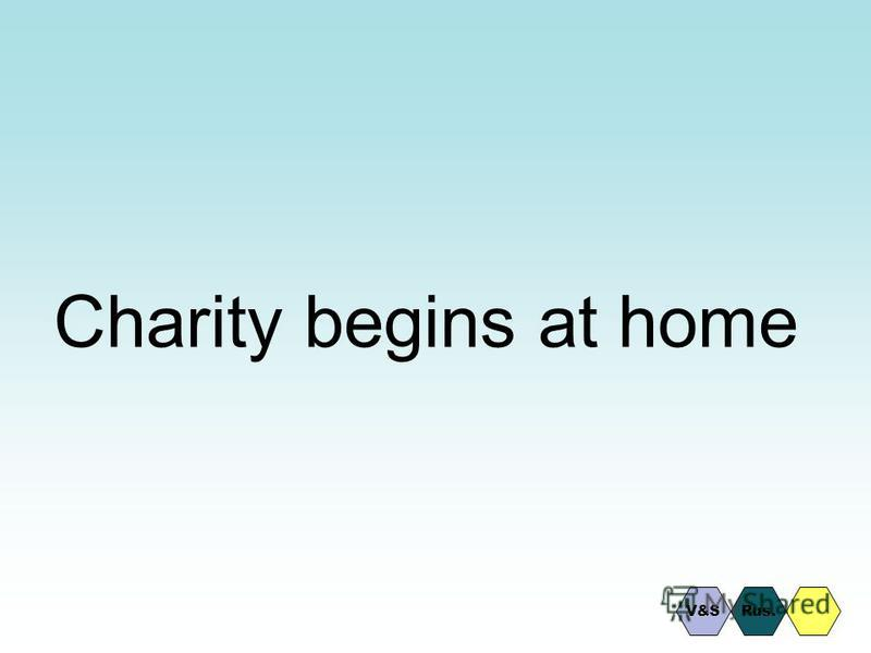 Charity begins at home Rus.V&S