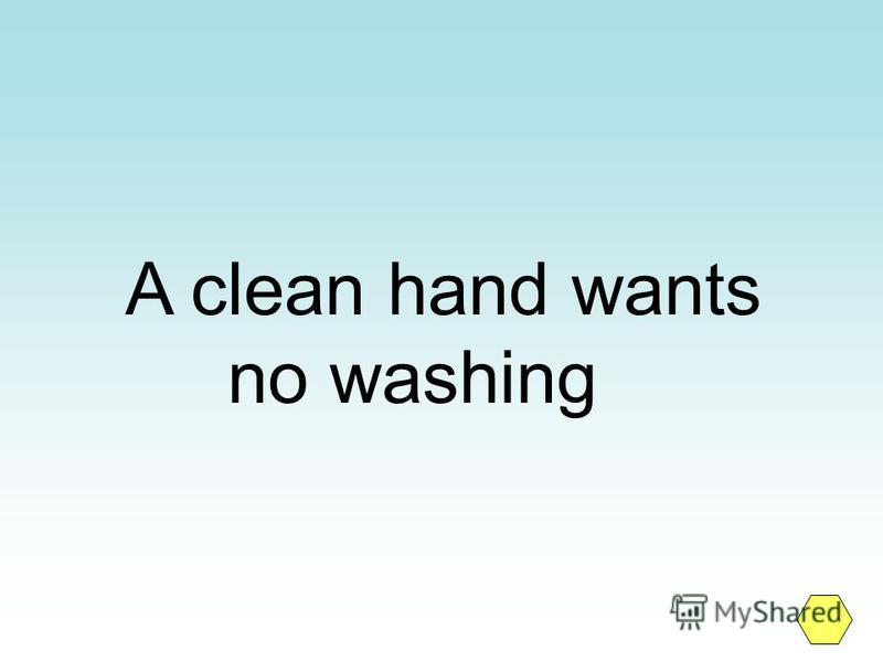 A clean hand wants no washing