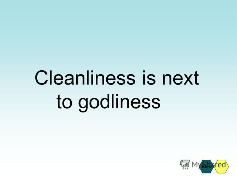 Cleanliness is next to godliness Rus.
