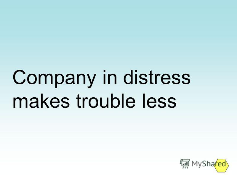 Company in distress makes trouble less