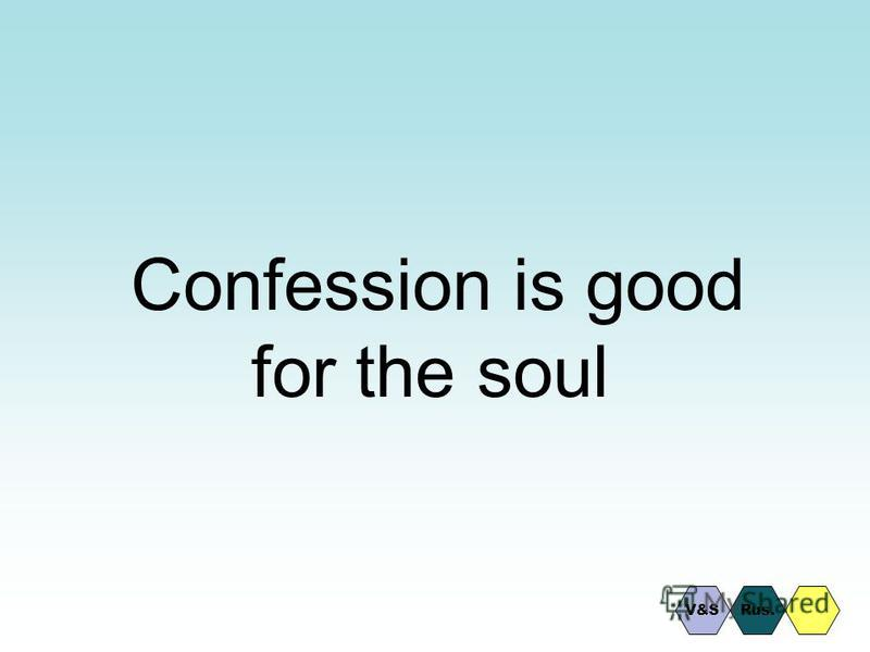 Confession is good for the soul V&SRus.