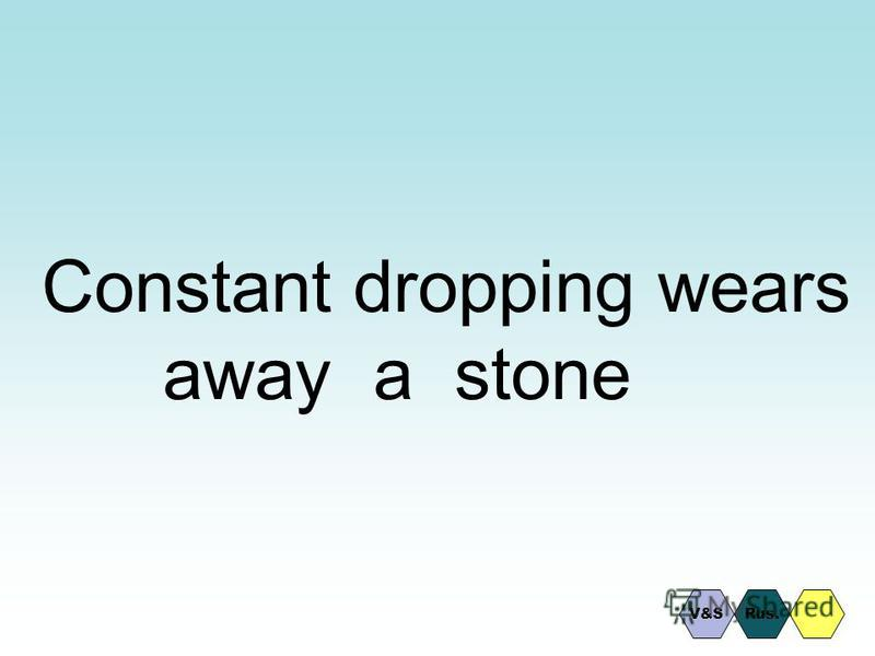 Constant dropping wears away a stone Rus.V&S