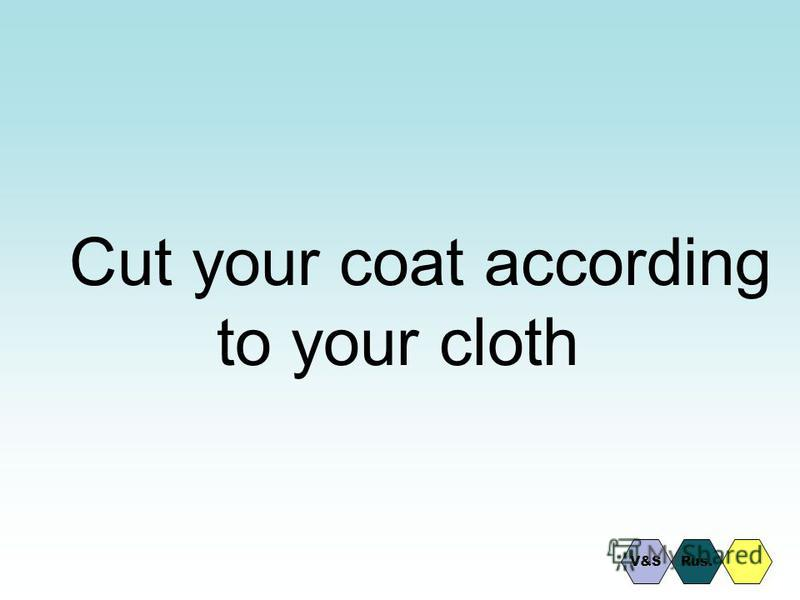 Cut your coat according to your cloth V&SRus.