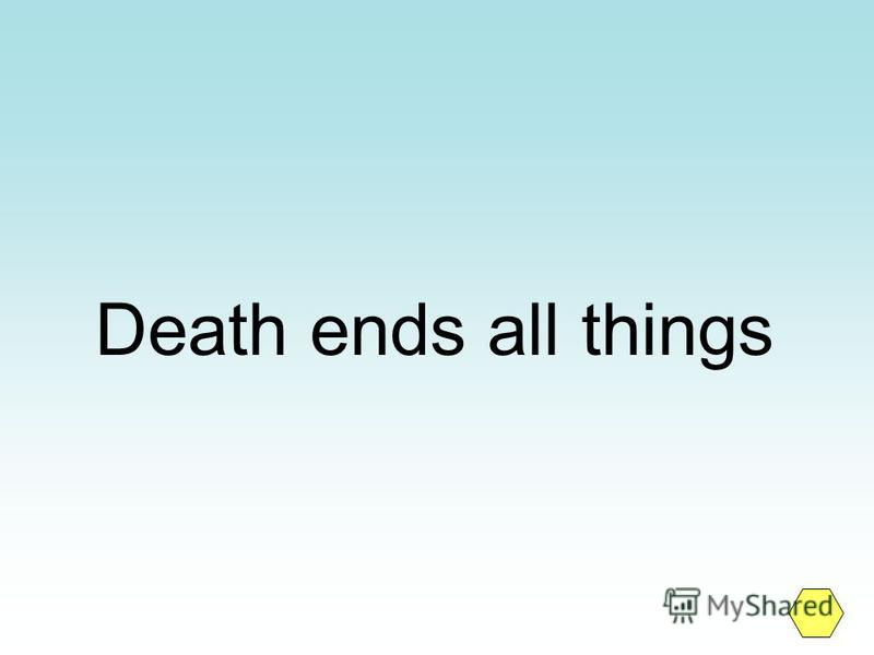 Death ends all things