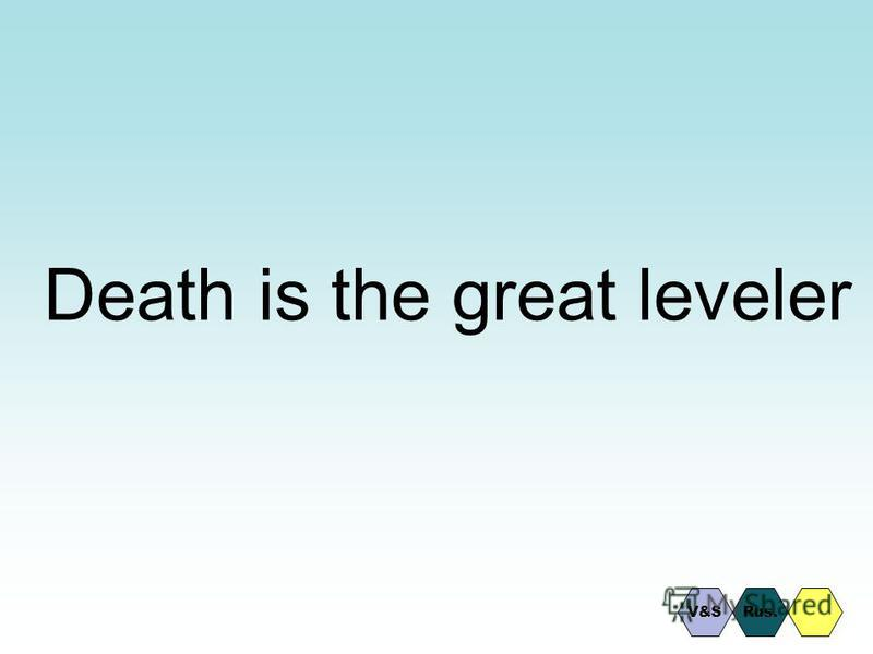 Death is the great leveler Rus.V&S