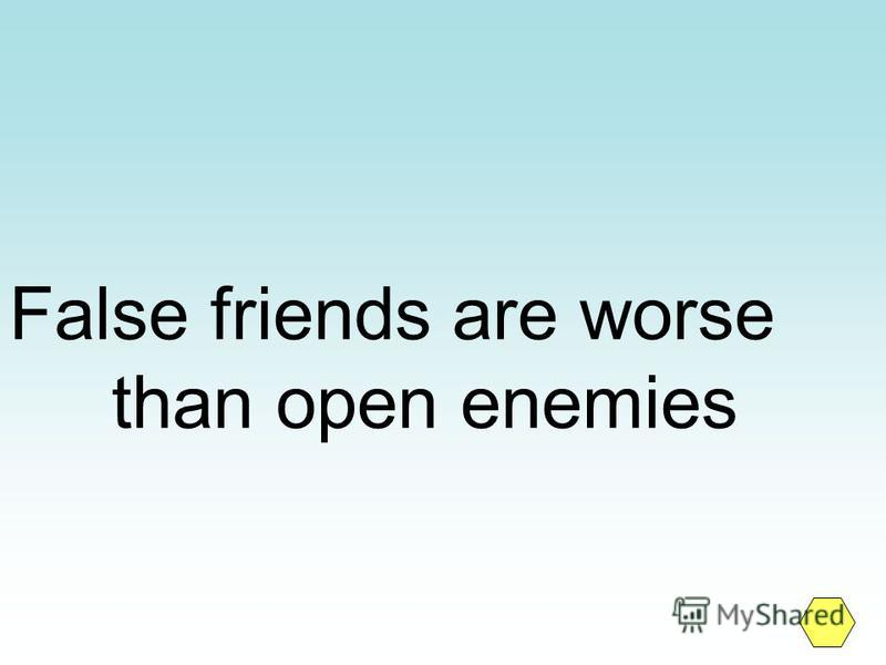 False friends are worse than open enemies