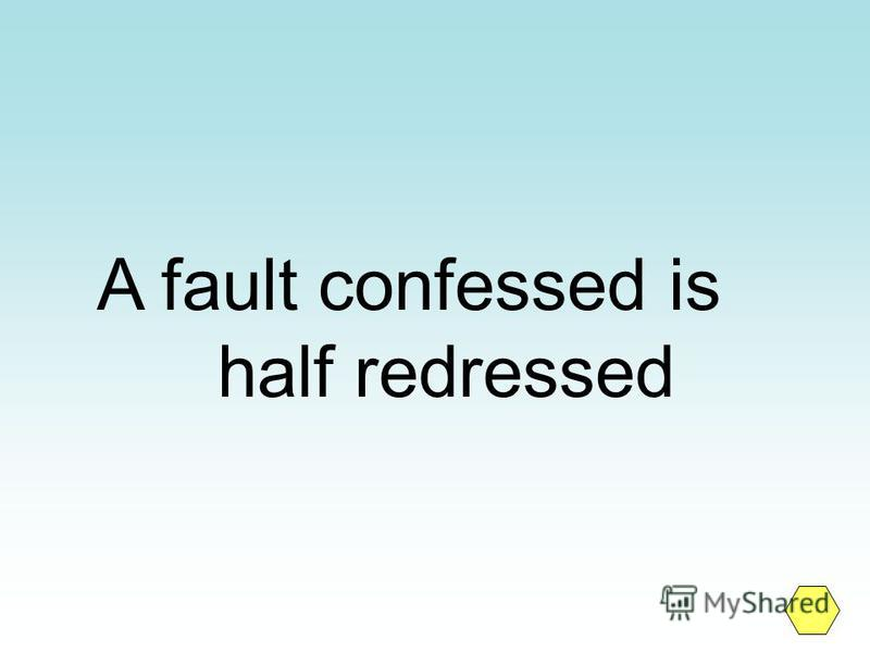 A fault confessed is half redressed