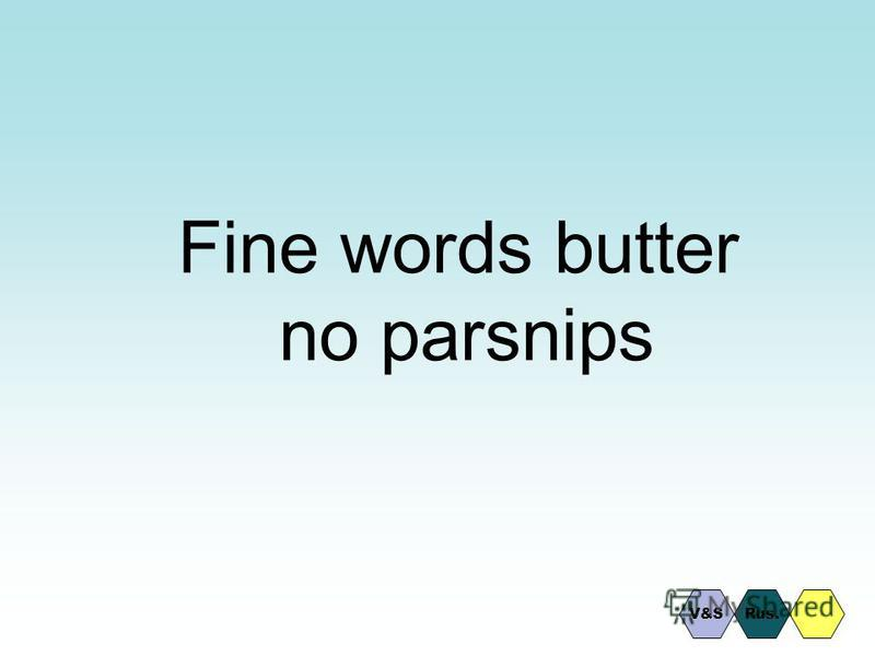 Fine words butter no parsnips Rus.V&S