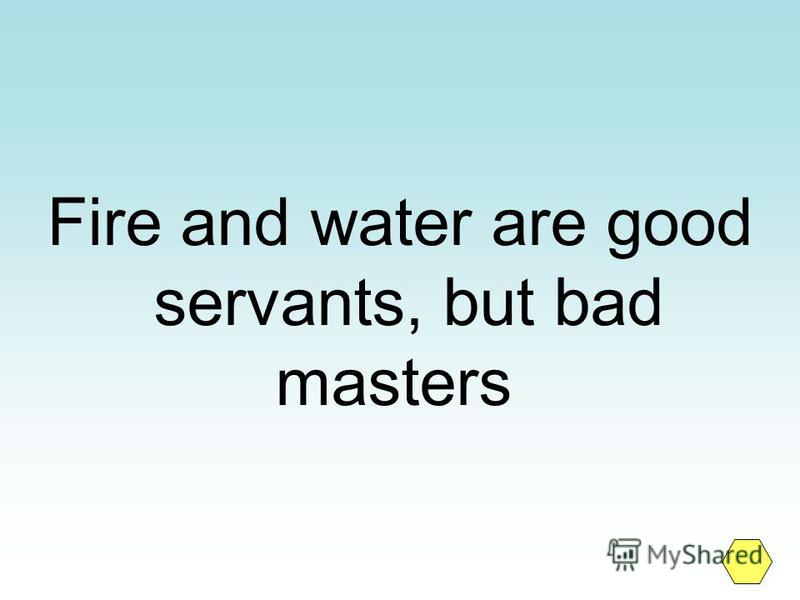 Fire and water are good servants, but bad masters