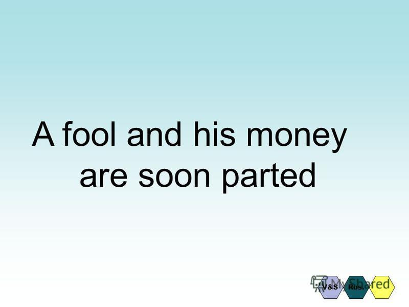 A fool and his money are soon parted Rus.V&S