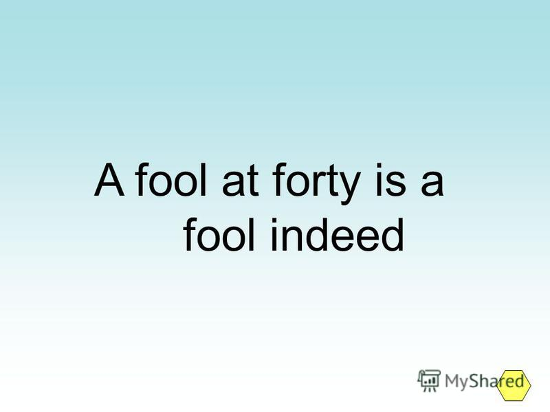 A fool at forty is a fool indeed