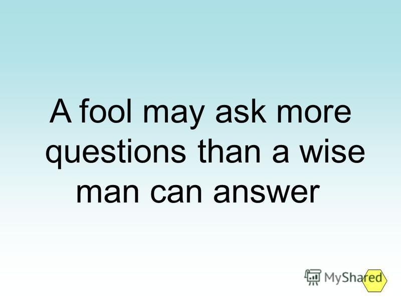 A fool may ask more questions than a wise man can answer