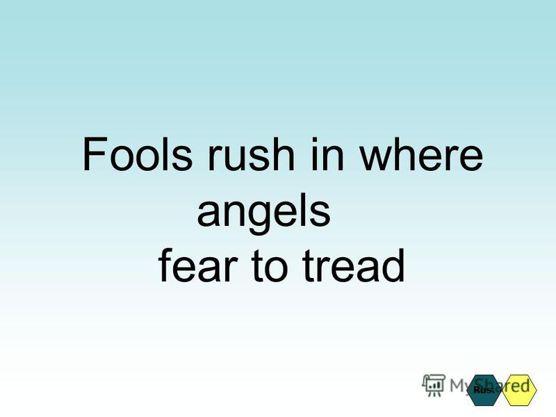 Fools rush in where angels fear to tread Rus.