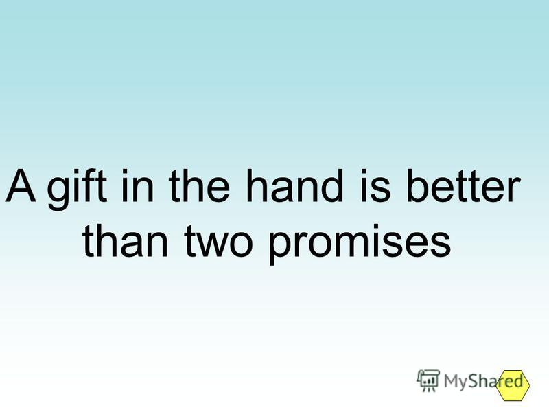 A gift in the hand is better than two promises