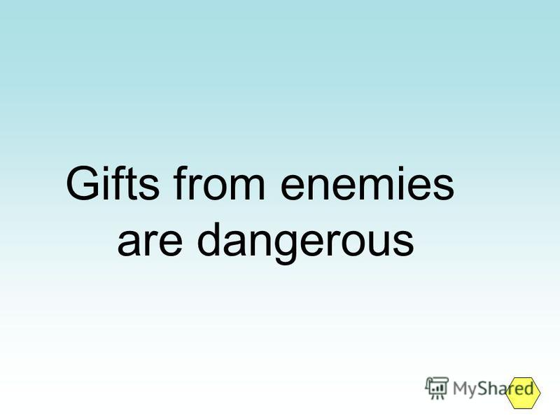 Gifts from enemies are dangerous