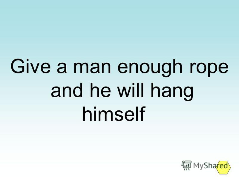 Give a man enough rope and he will hang himself