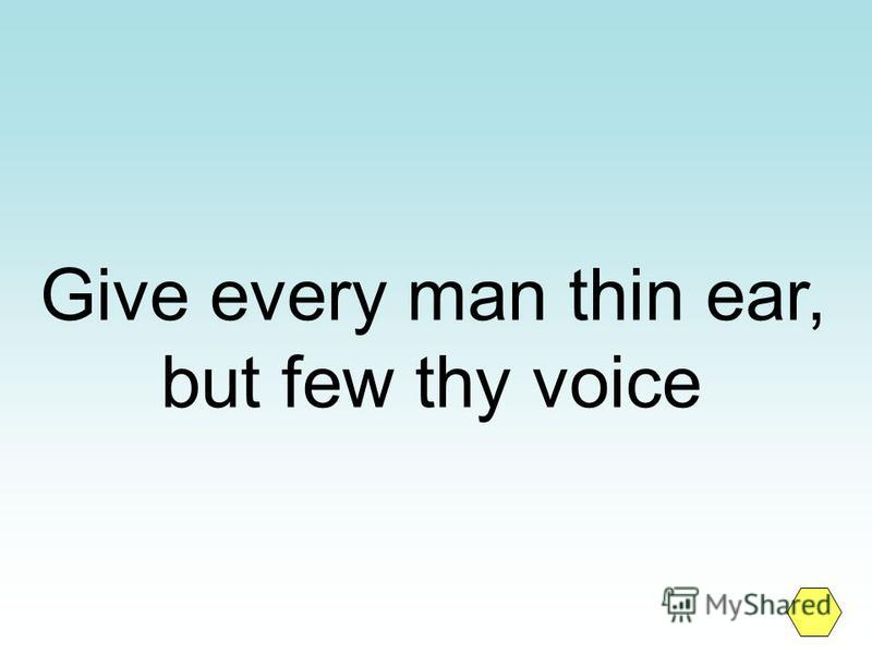 Give every man thin ear, but few thy voice