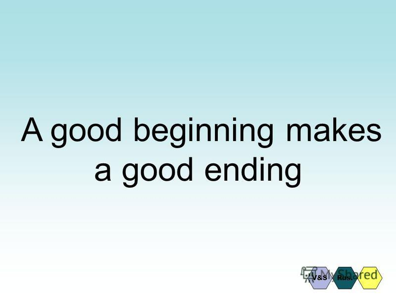A good beginning makes a good ending Rus.V&S