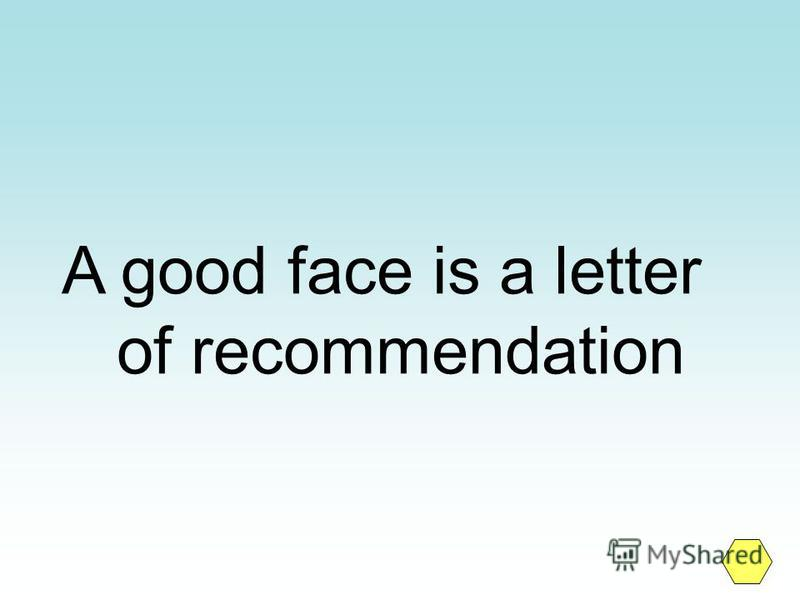 A good face is a letter of recommendation