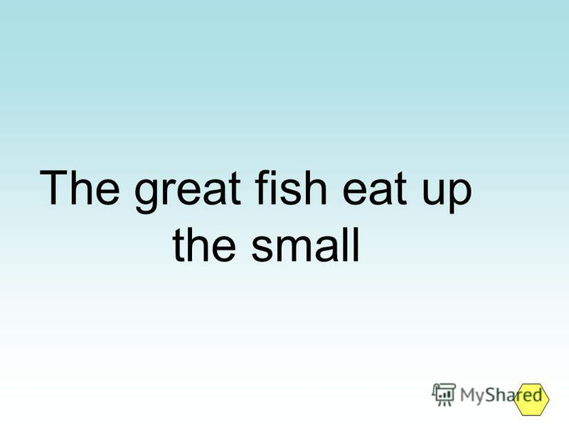 The great fish eat up the small