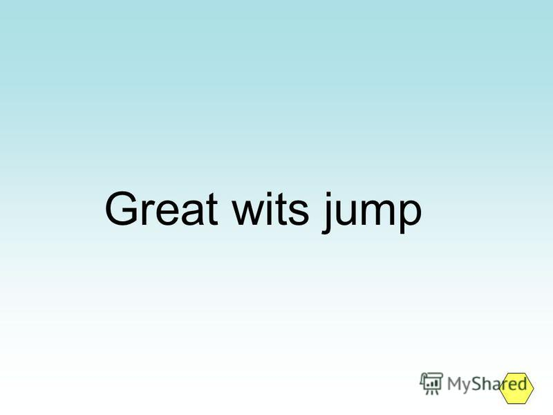 Great wits jump