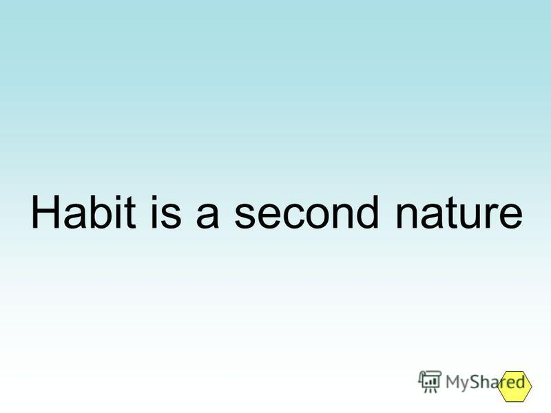 Habit is a second nature