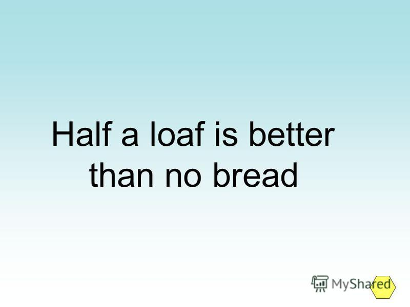 Half a loaf is better than no bread