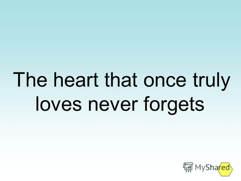 The heart that once truly loves never forgets