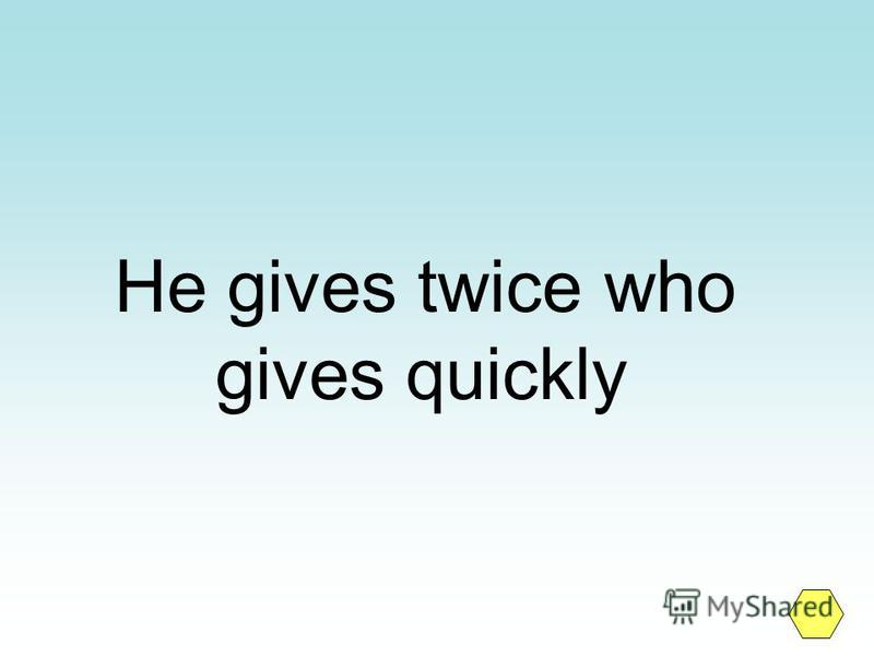 He gives twice who gives quickly