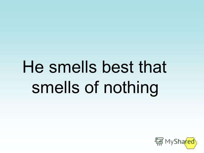 He smells best that smells of nothing