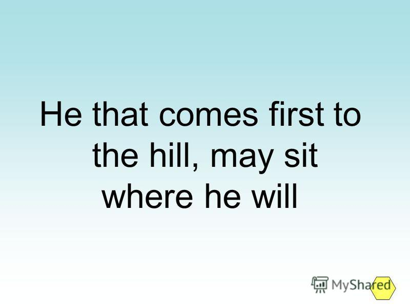 He that comes first to the hill, may sit where he will