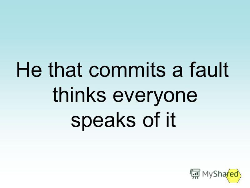 He that commits a fault thinks everyone speaks of it