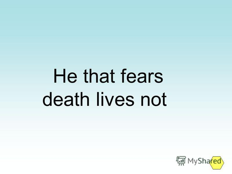 He that fears death lives not