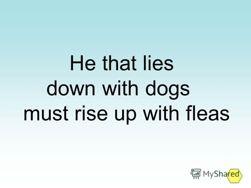 He that lies down with dogs must rise up with fleas