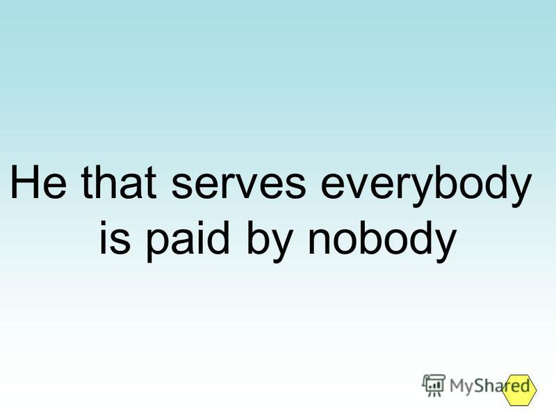 He that serves everybody is paid by nobody