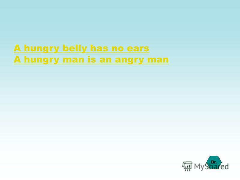 A hungry belly has no ears A hungry man is an angry man Br.