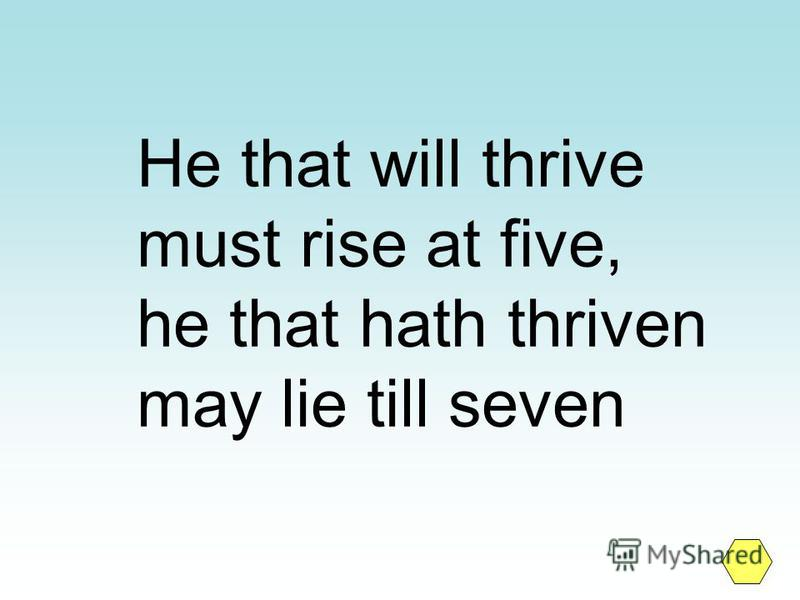 He that will thrive must rise at five, he that hath thriven may lie till seven
