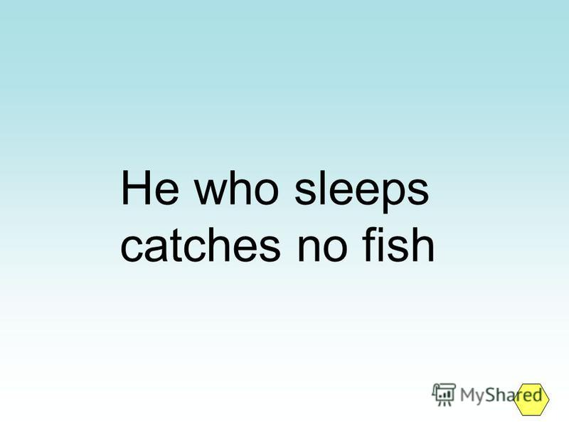 He who sleeps catches no fish