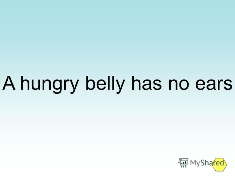 A hungry belly has no ears