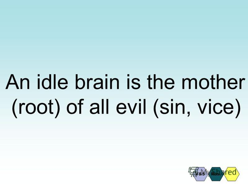 An idle brain is the mother (root) of all evil (sin, vice) Rus.V&S