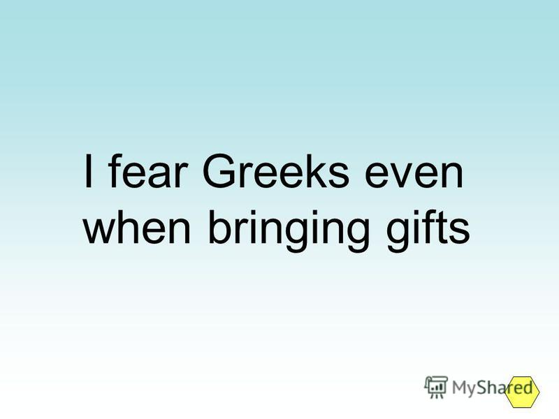 I fear Greeks even when bringing gifts